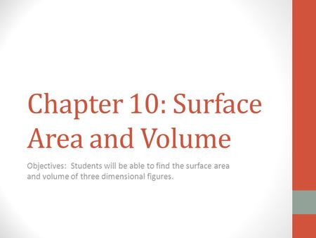 Chapter 10: Surface Area and Volume Objectives: Students will be able to find the surface area and volume of three dimensional figures.