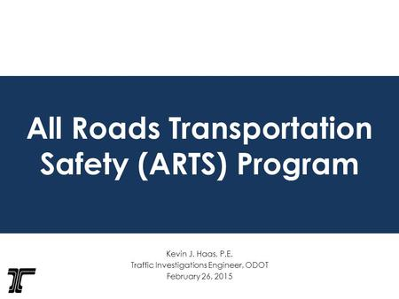 All Roads Transportation Safety (ARTS) Program Kevin J. Haas, P.E. Traffic Investigations Engineer, ODOT February 26, 2015.