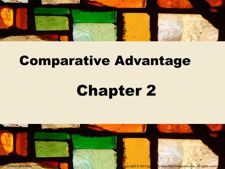 Comparative Advantage Chapter 2 Copyright © 2013 by The McGraw-Hill Companies, Inc. All rights reserved. McGraw-Hill/Irwin.