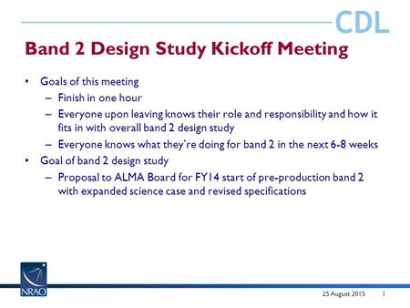 CDL Band 2 Design Study Kickoff Meeting Goals of this meeting – Finish in one hour – Everyone upon leaving knows their role and responsibility and how.