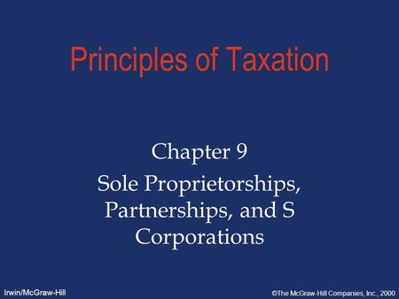 Irwin/McGraw-Hill ©The McGraw-Hill Companies, Inc., 2000 Principles of Taxation Chapter 9 Sole Proprietorships, Partnerships, and S Corporations.