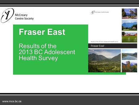 Www.mcs.bc.ca Fraser East Results of the 2013 BC Adolescent Health Survey.
