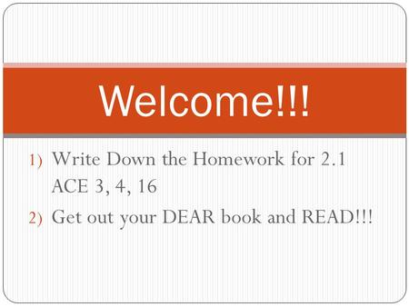 1) Write Down the Homework for 2.1 ACE 3, 4, 16 2) Get out your DEAR book and READ!!! Welcome!!!