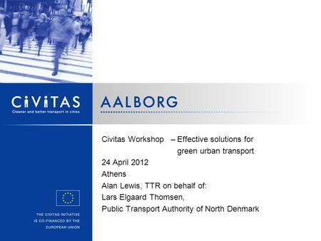 Civitas Workshop –Effective solutions for green urban transport 24 April 2012 Athens Alan Lewis, TTR on behalf of: Lars Elgaard Thomsen, Public Transport.