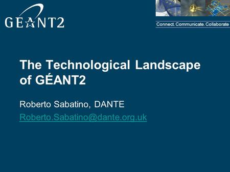 Connect. Communicate. Collaborate The Technological Landscape of GÉANT2 Roberto Sabatino, DANTE