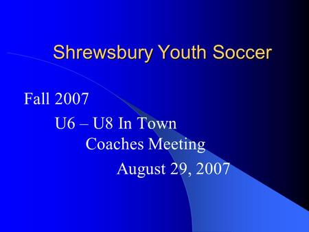 Shrewsbury Youth Soccer Fall 2007 U6 – U8 In Town Coaches Meeting August 29, 2007.
