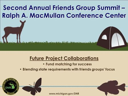 Www.michigan.gov/DNR Second Annual Friends Group Summit – Ralph A. MacMullan Conference Center Future Project Collaborations Fund matching for success.
