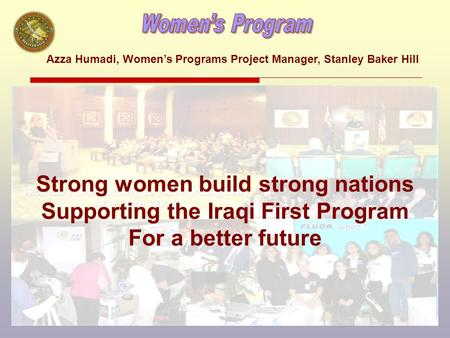 Strong women build strong nations Supporting the Iraqi First Program For a better future Azza Humadi, Women's Programs Project Manager, Stanley Baker Hill.