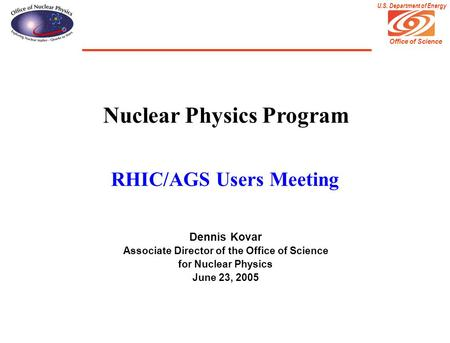 Office of Science U.S. Department of Energy Nuclear Physics Program RHIC/AGS Users Meeting Dennis Kovar Associate Director of the Office of Science for.