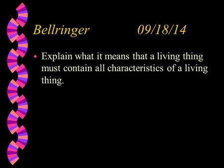 Bellringer 09/18/14 w Explain what it means that a living thing must contain all characteristics of a living thing.
