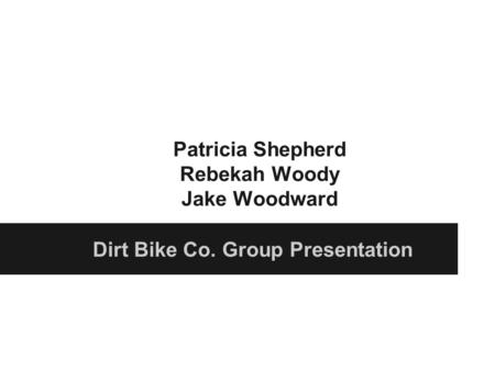 Patricia Shepherd Rebekah Woody Jake Woodward Dirt Bike Co. Group Presentation.