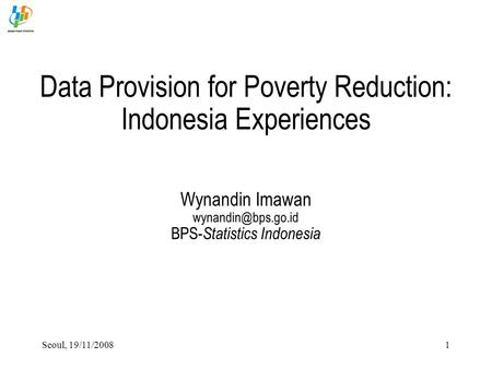 Seoul, 19/11/20081 Data Provision for Poverty Reduction: Indonesia Experiences Wynandin Imawan BPS- Statistics Indonesia.