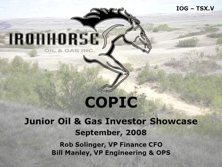1 COPIC Junior Oil & Gas Investor Showcase September, 2008 Rob Solinger, VP Finance CFO Bill Manley, VP Engineering & OPS IOG – TSX.V.