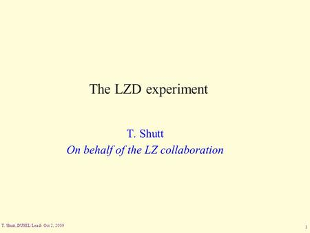 T. Shutt, DUSEL/Lead- Oct 2, 2009 1 The LZD experiment T. Shutt On behalf of the LZ collaboration.