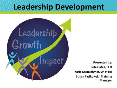 Leadership Development Presented by: Pete Gates, CEO Karla Kretzschmer, VP of HR Susan Pasikowski, Training Manager.