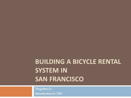BUILDING A BICYCLE RENTAL SYSTEM IN SAN FRANCISCO Xingzhou Li Introduction to GIS.