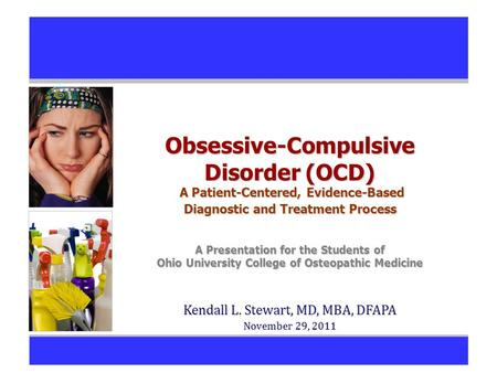 Obsessive-Compulsive Disorder (OCD) A Patient-Centered, Evidence-Based Diagnostic and Treatment Process A Presentation for the Students of Ohio University.