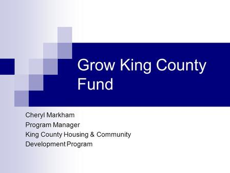 Grow King County Fund Cheryl Markham Program Manager King County Housing & Community Development Program.