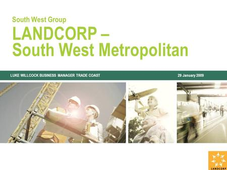 South West Group LANDCORP – South West Metropolitan LUKE WILLCOCK BUSINESS MANAGER TRADE COAST 29 January 2009.