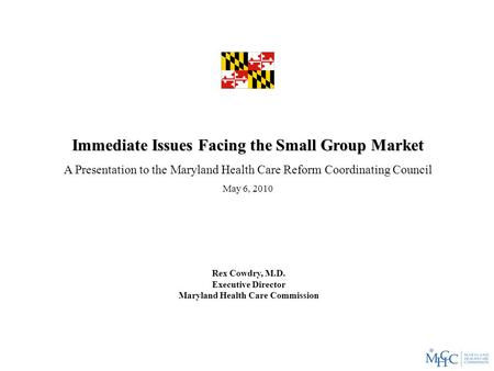 Immediate Issues Facing the Small Group Market A Presentation to the Maryland Health Care Reform Coordinating Council May 6, 2010 Rex Cowdry, M.D. Executive.