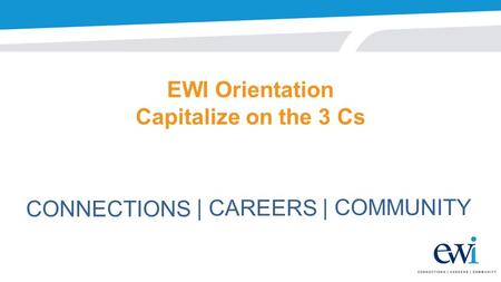 EWI Orientation Capitalize on the 3 Cs CONNECTIONS | CAREERS | COMMUNITY.