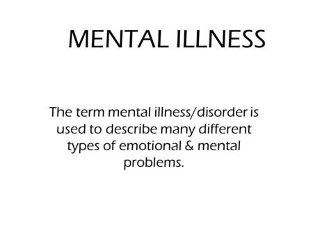 MENTAL ILLNESS The term mental illness/disorder is used to describe many different types of emotional & mental problems.
