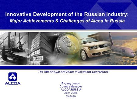 Evgeny Luzov, Country Manager ALCOA RUSSIA April, 2008 Moscow The 9th Annual AmCham Investment Conference Innovative Development of the Russian Industry: