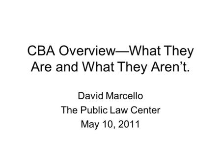 CBA Overview—What They Are and What They Aren't. David Marcello The Public Law Center May 10, 2011.