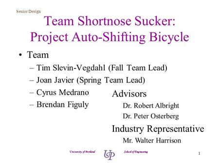 Senior Design 1 Team Shortnose Sucker: Project Auto-Shifting Bicycle Team –Tim Slevin-Vegdahl (Fall Team Lead) –Joan Javier (Spring Team Lead) –Cyrus Medrano.