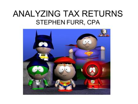 ANALYZING TAX RETURNS STEPHEN FURR, CPA. ADVANTAGES OF TAX RETURNS OFTEN THE MOST OBJECTIVE DATA AVAILABLE –ANNUAL REQUIREMENT AT FEDERAL & STATE –OFTEN.