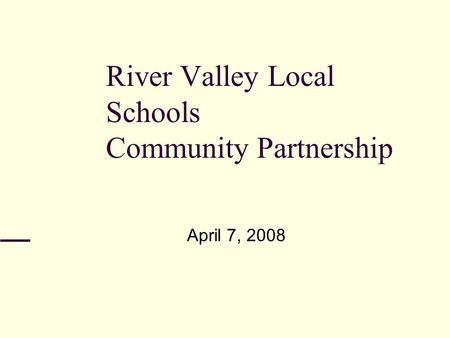 River Valley Local Schools Community Partnership April 7, 2008.