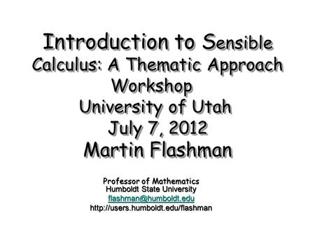 Introduction to S ensible Calculus: A Thematic Approach Workshop University of Utah July 7, 2012 Martin Flashman Professor of Mathematics Humboldt State.