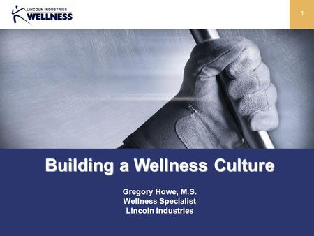 1 Building a Wellness Culture Gregory Howe, M.S. Wellness Specialist Lincoln Industries.