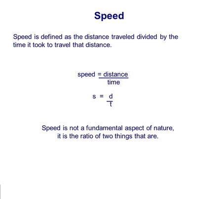 Speed Speed is defined as the distance traveled divided by the time it took to travel that distance. speed = distance time s = d t Speed is not a fundamental.
