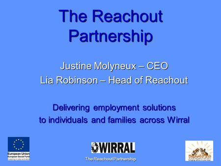 The Reachout Partnership1 Justine Molyneux – CEO Lia Robinson – Head of Reachout Delivering employment solutions to individuals and families across Wirral.