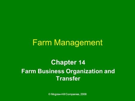 © Mcgraw-Hill Companies, 2008 Farm Management Chapter 14 Farm Business Organization and Transfer.