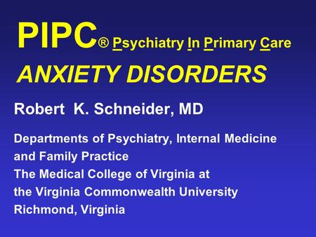 PIPC ® Psychiatry In Primary Care ANXIETY DISORDERS Robert K. Schneider, MD Departments of Psychiatry, Internal Medicine and Family Practice The Medical.