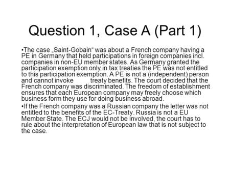 "Question 1, Case A (Part 1) The case ""Saint-Gobain"" was about a French company having a PE in Germany that held participations in foreign companies incl."