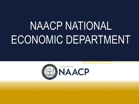 NAACP NATIONAL ECONOMIC DEPARTMENT. NAACP National Association for the Advancement of Colored People Founded in 1909 Mission is to ensure the political,