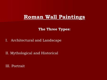 Roman Wall Paintings The Three Types: I.Architectural and Landscape II. Mythological and Historical III. Portrait.