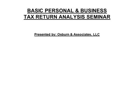 BASIC PERSONAL & BUSINESS TAX RETURN ANALYSIS SEMINAR Presented by: Osburn & Associates, LLC.