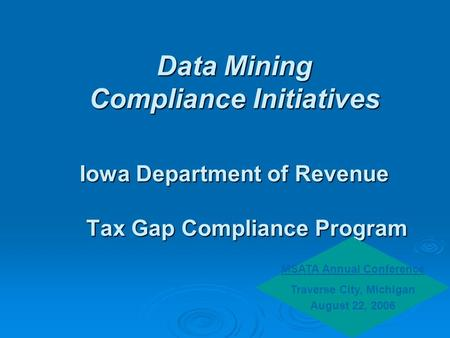 Data Mining Compliance Initiatives Iowa Department of Revenue Tax Gap Compliance Program MSATA Annual Conference Traverse City, Michigan August 22, 2006.