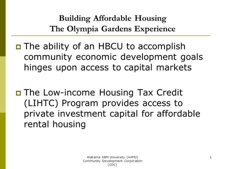 Alabama A&M University (AAMU) Community Development Corporation (CDC) 1 Building Affordable Housing The Olympia Gardens Experience  The ability of an.