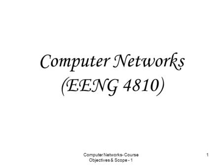 Computer <strong>Networks</strong>- Course Objectives & Scope - 1 1 Computer <strong>Networks</strong> (EENG 4810)