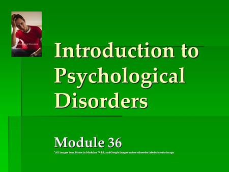 Introduction to Psychological Disorders Module 36 *All images from Myers in Modules: 7 th Ed. and Google Images unless otherwise labeled next to image.