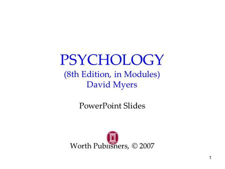 1 PSYCHOLOGY (8th Edition, in Modules) David Myers PowerPoint Slides Worth Publishers, © 2007.