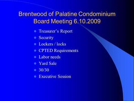 Brentwood of Palatine Condominium Board Meeting 6.10.2009 Treasurer's Report Security Lockers / locks CPTED Requirements Labor needs Yard Sale 30/30 Executive.