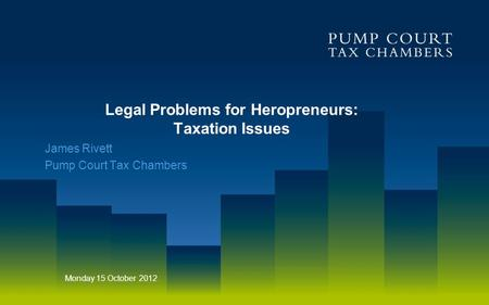 Legal Problems for Heropreneurs: Taxation Issues James Rivett Pump Court Tax Chambers Monday 15 October 2012.