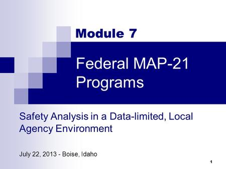 Federal MAP-21 Programs 1 Module 7 Safety Analysis in a Data-limited, Local Agency Environment July 22, 2013 - Boise, Idaho.