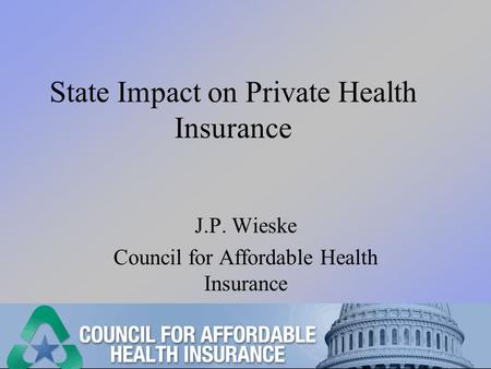 State Impact on Private Health Insurance J.P. Wieske Council for Affordable Health Insurance.